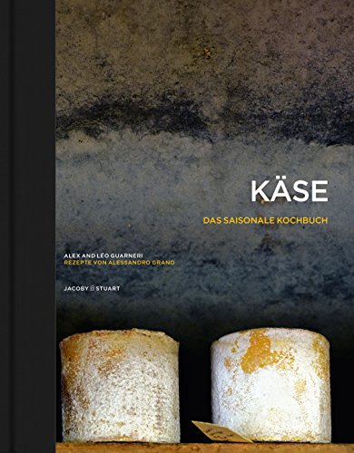 Käse – Das saisonale Kochbuch: Rezepte von Alessandro Grano